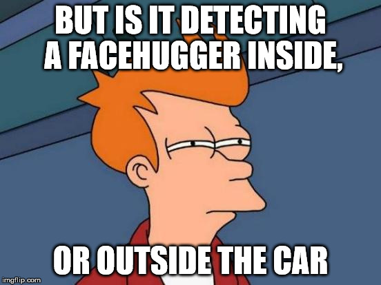Futurama Fry Meme | BUT IS IT DETECTING A FACEHUGGER INSIDE, OR OUTSIDE THE CAR | image tagged in memes,futurama fry | made w/ Imgflip meme maker