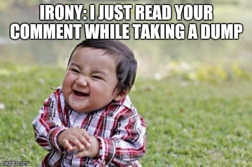 Evil Toddler Meme | IRONY: I JUST READ YOUR COMMENT WHILE TAKING A DUMP | image tagged in memes,evil toddler | made w/ Imgflip meme maker