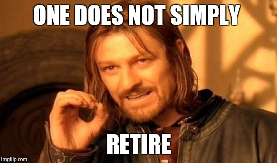 One Does Not Simply Meme | ONE DOES NOT SIMPLY RETIRE | image tagged in memes,one does not simply | made w/ Imgflip meme maker