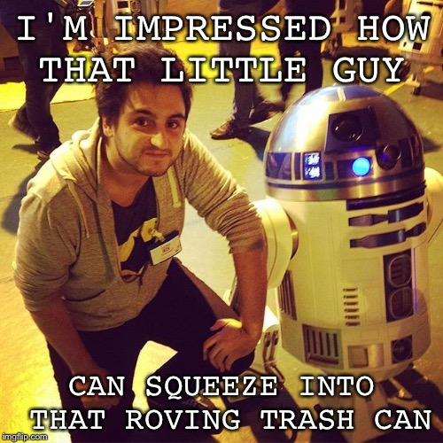 No wonder he doesn't talk. | I'M IMPRESSED HOW THAT LITTLE GUY CAN SQUEEZE INTO THAT ROVING TRASH CAN | image tagged in memes,geek week,jbmemegeek,star wars | made w/ Imgflip meme maker