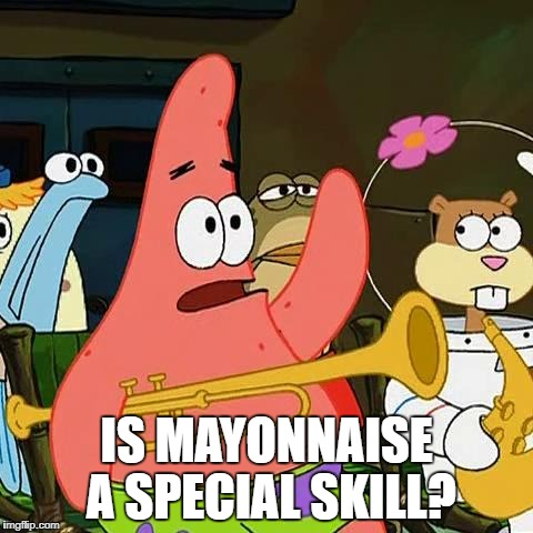 Is mayonaise an instrument | IS MAYONNAISE A SPECIAL SKILL? | image tagged in is mayonaise an instrument | made w/ Imgflip meme maker
