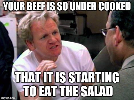 every time I cook | YOUR BEEF IS SO UNDER COOKED THAT IT IS STARTING TO EAT THE SALAD | image tagged in gordon ramsay | made w/ Imgflip meme maker