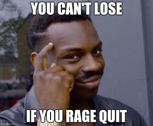 Me in literally every game imaginable. | YOU CAN'T LOSE IF YOU RAGE QUIT | image tagged in smart guy,rage quit,memes,funny memes,lol so funny | made w/ Imgflip meme maker