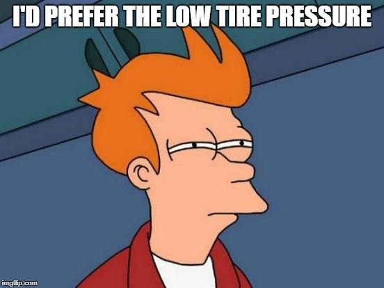 Futurama Fry Meme | I'D PREFER THE LOW TIRE PRESSURE | image tagged in memes,futurama fry | made w/ Imgflip meme maker