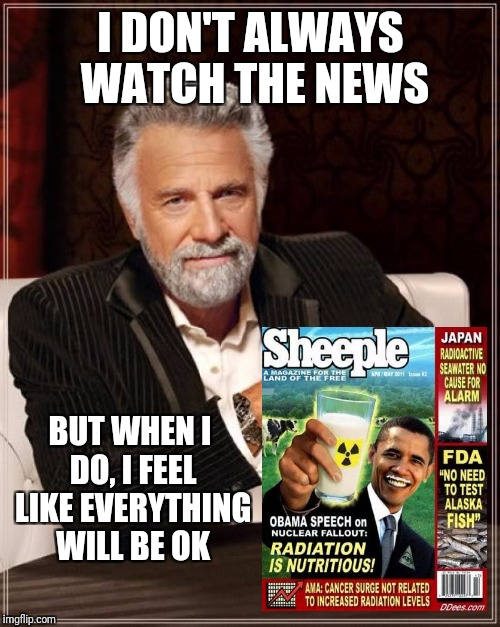 The Most Interesting Man In The World Meme | I DON'T ALWAYS WATCH THE NEWS BUT WHEN I DO, I FEEL LIKE EVERYTHING WILL BE OK | image tagged in memes,the most interesting man in the world | made w/ Imgflip meme maker