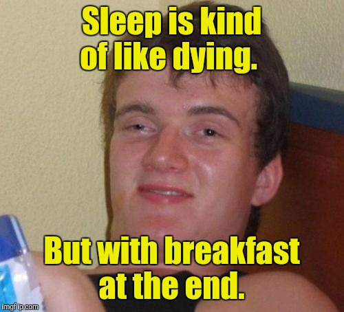 10 Guy Meme | Sleep is kind of like dying. But with breakfast at the end. | image tagged in memes,10 guy | made w/ Imgflip meme maker