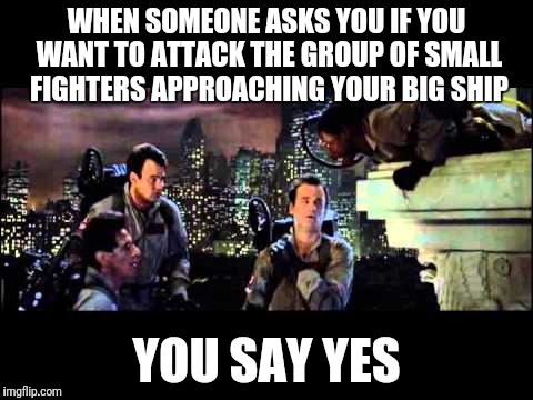 Ghostbusters Are You A God |  WHEN SOMEONE ASKS YOU IF YOU WANT TO ATTACK THE GROUP OF SMALL FIGHTERS APPROACHING YOUR BIG SHIP; YOU SAY YES | image tagged in ghostbusters are you a god | made w/ Imgflip meme maker