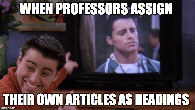 So proud of once's self | WHEN PROFESSORS ASSIGN THEIR OWN ARTICLES AS READINGS | image tagged in memes,funny,funny memes,friends,funny picture,joey | made w/ Imgflip meme maker