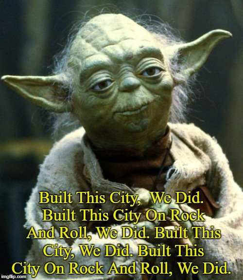 Hopped On The Jefferson Starship, Yoda Did  | Built This City,  We Did. Built This City On Rock And Roll, We Did. Built This City, We Did. Built This City On Rock And Roll, We Did. | image tagged in memes,star wars yoda,yoda lyrics,star wars,jefferson starship | made w/ Imgflip meme maker