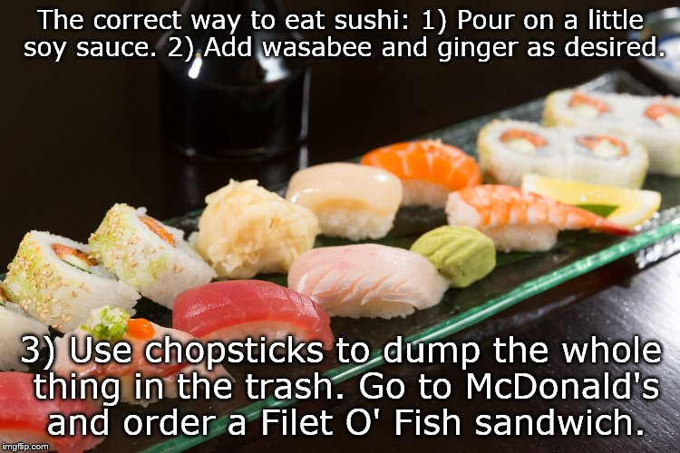 Sushi | The correct way to eat sushi: 1) Pour on a little soy sauce. 2) Add wasabee and ginger as desired. 3) Use chopsticks to dump the whole thing | image tagged in food,fast food | made w/ Imgflip meme maker