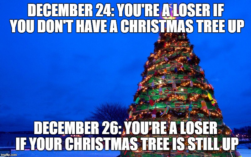 DECEMBER 24: YOU'RE A LOSER IF YOU DON'T HAVE A CHRISTMAS TREE UP DECEMBER 26: YOU'RE A LOSER IF YOUR CHRISTMAS TREE IS STILL UP | made w/ Imgflip meme maker