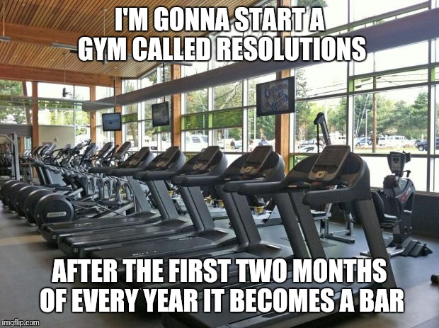 gym | I'M GONNA START A GYM CALLED RESOLUTIONS AFTER THE FIRST TWO MONTHS OF EVERY YEAR IT BECOMES A BAR | image tagged in gym,new year resolutions | made w/ Imgflip meme maker