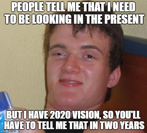 10 Guy Meme | PEOPLE TELL ME THAT I NEED TO BE LOOKING IN THE PRESENT BUT I HAVE 2020 VISION, SO YOU'LL HAVE TO TELL ME THAT IN TWO YEARS | image tagged in memes,10 guy | made w/ Imgflip meme maker