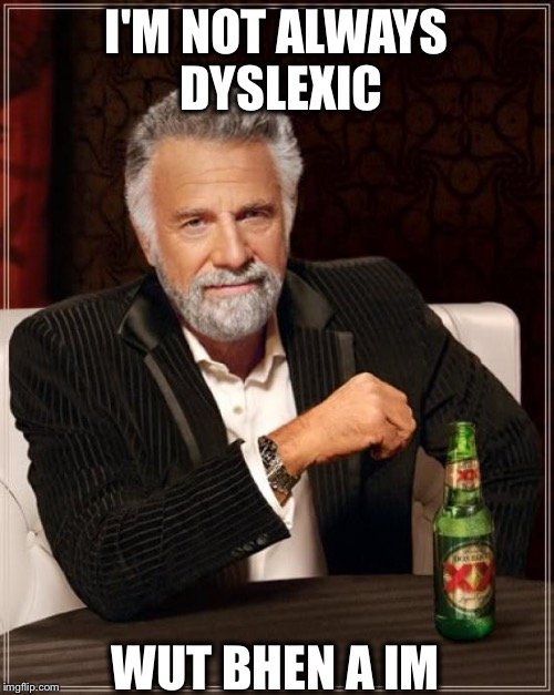 Not always Dyslexic | I'M NOT ALWAYS DYSLEXIC WUT BHEN A IM | image tagged in memes,the most interesting man in the world,funny,funny memes | made w/ Imgflip meme maker