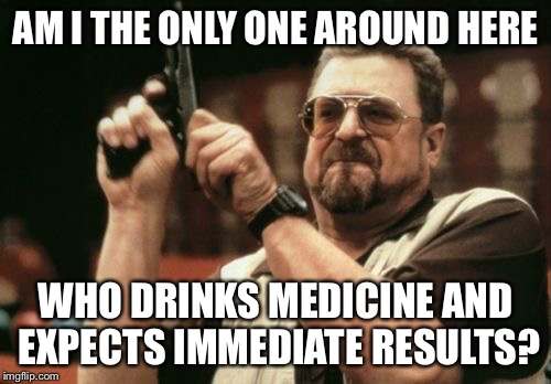 Am I The Only One Around Here Meme | AM I THE ONLY ONE AROUND HERE WHO DRINKS MEDICINE AND EXPECTS IMMEDIATE RESULTS? | image tagged in memes,am i the only one around here | made w/ Imgflip meme maker