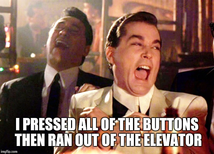 Good Fellas Hilarious Meme | I PRESSED ALL OF THE BUTTONS THEN RAN OUT OF THE ELEVATOR | image tagged in memes,good fellas hilarious | made w/ Imgflip meme maker