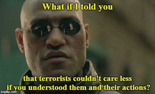 A harsh truth that I know some won't accept.  | What if I told you that terrorists couldn't care less if you understood them and their actions? | image tagged in memes,matrix morpheus,liberal logic,terrorism,islamic terrorism | made w/ Imgflip meme maker