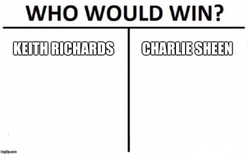 Keith Richards vs. Charlie Sheen | KEITH RICHARDS CHARLIE SHEEN | image tagged in memes,who would win,keith richards,charlie sheen,drugs,celebrities | made w/ Imgflip meme maker