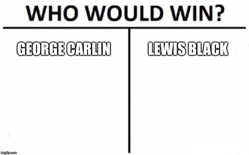 George Carlin vs. Lewis Black | GEORGE CARLIN LEWIS BLACK | image tagged in memes,who would win,george carlin,lewis black,comedy central,funny joke | made w/ Imgflip meme maker