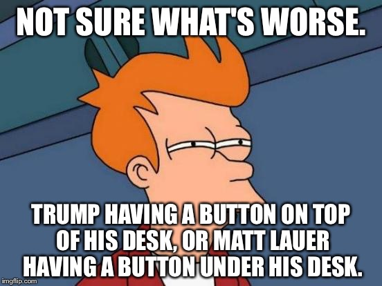 Trump or Lauer - the magic button | NOT SURE WHAT'S WORSE. TRUMP HAVING A BUTTON ON TOP OF HIS DESK, OR MATT LAUER HAVING A BUTTON UNDER HIS DESK. | image tagged in memes,futurama fry,donald trump,nuclear war,matt lauer,button | made w/ Imgflip meme maker