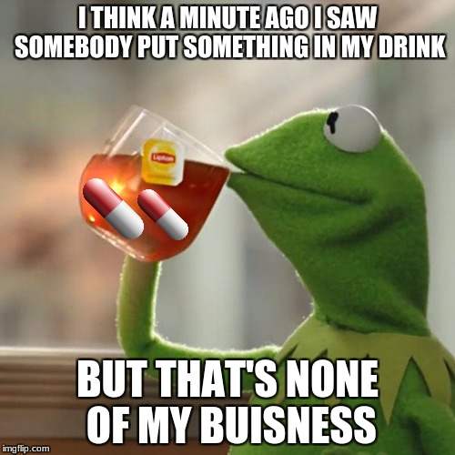 But Thats None Of My Business Meme | I THINK A MINUTE AGO I SAW SOMEBODY PUT SOMETHING IN MY DRINK BUT THAT'S NONE OF MY BUISNESS | image tagged in memes,but thats none of my business,kermit the frog | made w/ Imgflip meme maker