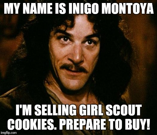 Inigo Montoya Meme | MY NAME IS INIGO MONTOYA I'M SELLING GIRL SCOUT COOKIES. PREPARE TO BUY! | image tagged in memes,inigo montoya | made w/ Imgflip meme maker