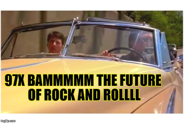 97X Bam The Future of Rock and Roll.... 97X Bammmmm... | 97X BAMMMMM THE FUTURE OF ROCK AND ROLLLL | image tagged in 97x bam,future of rock and roll,rainman,meme,tom cruise | made w/ Imgflip meme maker