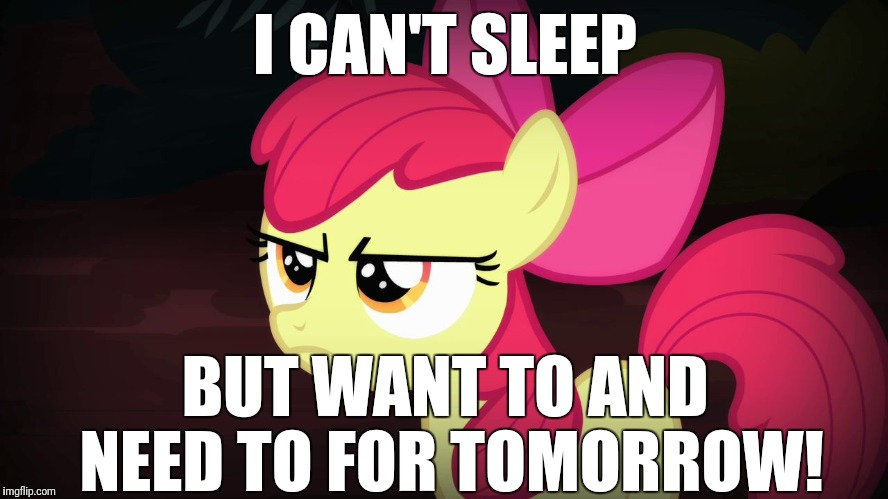 Help me! | I CAN'T SLEEP BUT WANT TO AND NEED TO FOR TOMORROW! | image tagged in angry applebloom,memes,sleep | made w/ Imgflip meme maker