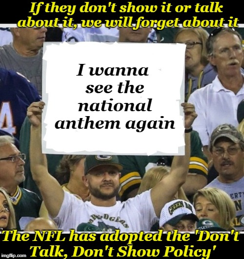Do they still kneel or not? | I wanna see the national anthem again The NFL has adopted the 'Don't Talk, Don't Show Policy' If they don't show it or talk about it, we wil | image tagged in my stupid fan sign,nfl rulers,tv fans,american football,protest,athletes | made w/ Imgflip meme maker