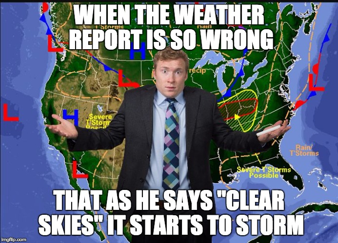 "When weather reports are so wrong | WHEN THE WEATHER REPORT IS SO WRONG THAT AS HE SAYS ""CLEAR SKIES"" IT STARTS TO STORM 