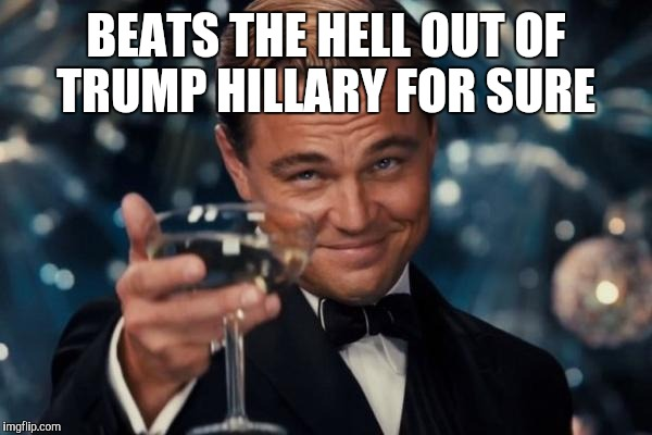 Leonardo Dicaprio Cheers Meme | BEATS THE HELL OUT OF TRUMP HILLARY FOR SURE | image tagged in memes,leonardo dicaprio cheers | made w/ Imgflip meme maker