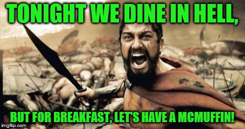 Sponsored by bootleg Maccy Dolans | TONIGHT WE DINE IN HELL, BUT FOR BREAKFAST, LET'S HAVE A MCMUFFIN! | image tagged in memes,sparta leonidas,mcdonalds,bekfast | made w/ Imgflip meme maker