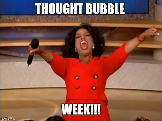 Oprah You Get A Meme | THOUGHT BUBBLE WEEK!!! | image tagged in memes,oprah you get a | made w/ Imgflip meme maker