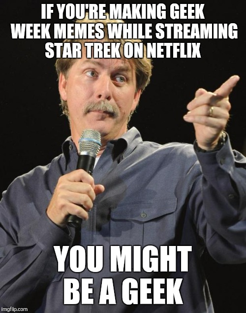 Not that it's not obvious by my username name and hosting Geek Week lol. Geek Week, Jan 7-13, a JBmemegeek & KenJ event!  | IF YOU'RE MAKING GEEK WEEK MEMES WHILE STREAMING STAR TREK ON NETFLIX YOU MIGHT BE A GEEK | image tagged in jeff foxworthy,geek week,star trek,jbmemegeek,kenj | made w/ Imgflip meme maker