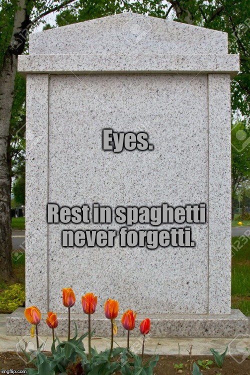 Eyes. Rest in spaghetti never forgetti. | made w/ Imgflip meme maker