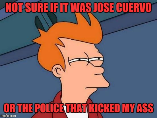 Futurama Fry Meme | NOT SURE IF IT WAS JOSE CUERVO OR THE POLICE THAT KICKED MY ASS | image tagged in memes,futurama fry | made w/ Imgflip meme maker