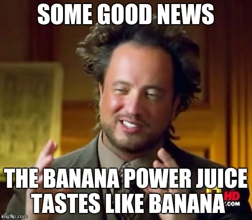 Banana Power Juice CEO  | SOME GOOD NEWS THE BANANA POWER JUICE TASTES LIKE BANANA | image tagged in memes,banana,banana power | made w/ Imgflip meme maker