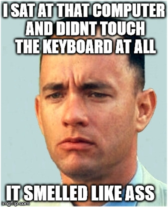 forrest gump | I SAT AT THAT COMPUTER AND DIDNT TOUCH THE KEYBOARD AT ALL IT SMELLED LIKE ASS | image tagged in forrest gump | made w/ Imgflip meme maker