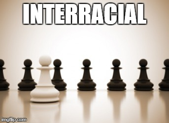 INTERRACIAL | image tagged in pawn | made w/ Imgflip meme maker