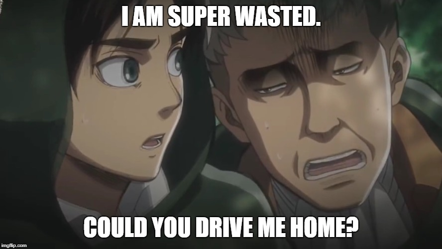 Attack on Titan memes | I AM SUPER WASTED. COULD YOU DRIVE ME HOME? | image tagged in attack on titan memes | made w/ Imgflip meme maker