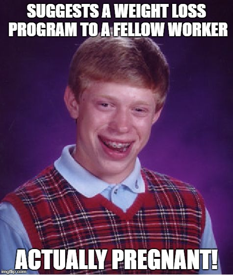Bad Luck Brian Meme | SUGGESTS A WEIGHT LOSS PROGRAM TO A FELLOW WORKER ACTUALLY PREGNANT! | image tagged in memes,bad luck brian | made w/ Imgflip meme maker
