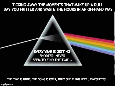 Pink Floyd Timesheet Reminder | TICKING AWAY THE MOMENTS THAT MAKE UP A DULL DAY YOU FRITTER AND WASTE THE HOURS IN AN OFFHAND WAY EVERY YEAR IS GETTING SHORTER, NEVER SEEM | image tagged in timesheet reminder meme pink floyd dark side of the moon | made w/ Imgflip meme maker