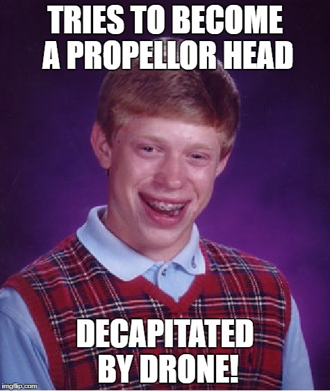 Bad Luck Brian Meme | TRIES TO BECOME A PROPELLOR HEAD DECAPITATED BY DRONE! | image tagged in memes,bad luck brian | made w/ Imgflip meme maker