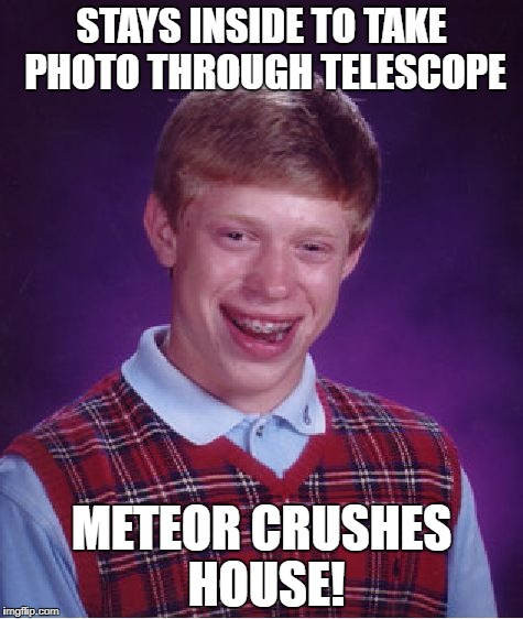 Bad Luck Brian Meme | STAYS INSIDE TO TAKE PHOTO THROUGH TELESCOPE METEOR CRUSHES HOUSE! | image tagged in memes,bad luck brian | made w/ Imgflip meme maker