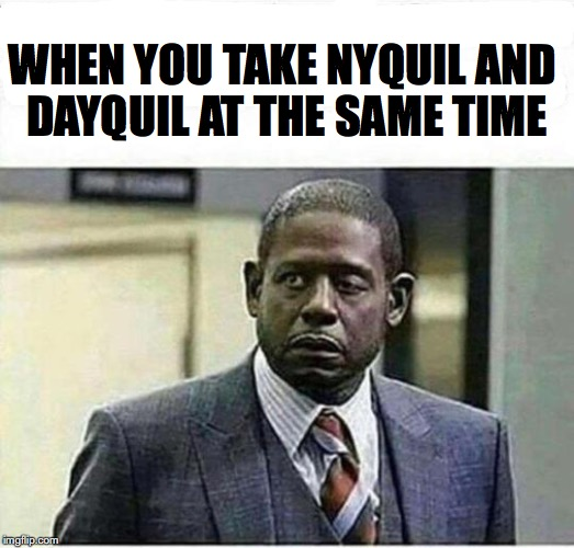 Half And Half | WHEN YOU TAKE NYQUIL AND DAYQUIL AT THE SAME TIME | image tagged in medication,drug,sleepy,awake,forest whitaker | made w/ Imgflip meme maker