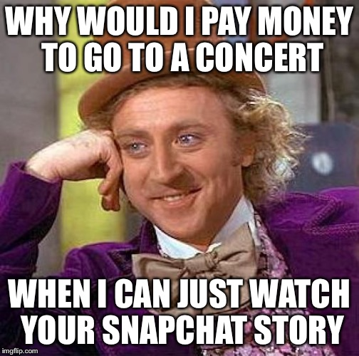Creepy Condescending Wonka Meme | WHY WOULD I PAY MONEY TO GO TO A CONCERT WHEN I CAN JUST WATCH YOUR SNAPCHAT STORY | image tagged in memes,creepy condescending wonka | made w/ Imgflip meme maker