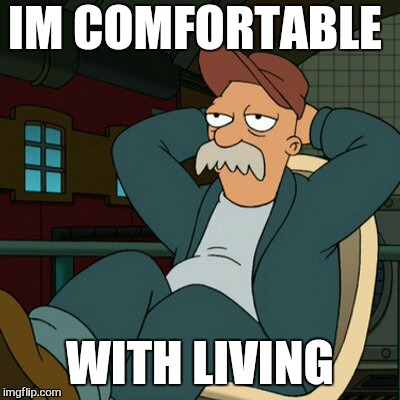 IM COMFORTABLE WITH LIVING | made w/ Imgflip meme maker