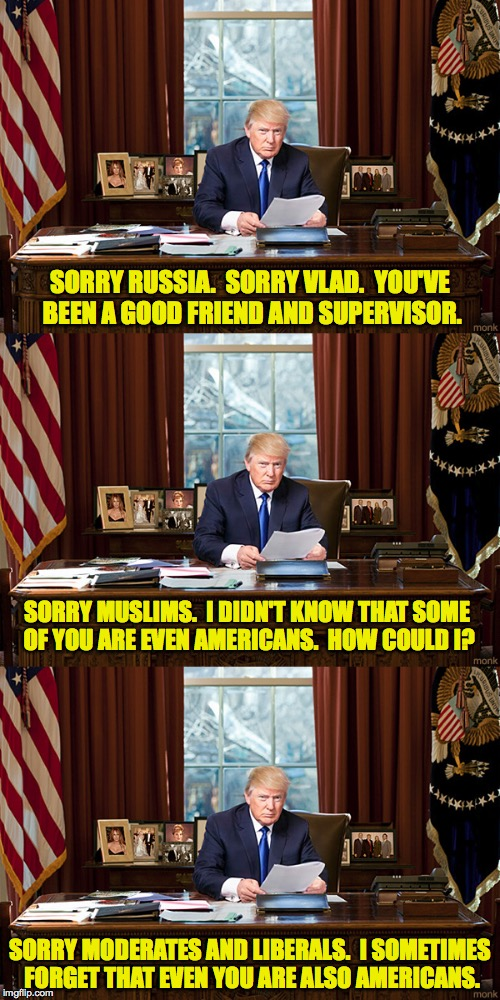 Trump Resignation winding down... | SORRY RUSSIA.  SORRY VLAD.  YOU'VE BEEN A GOOD FRIEND AND SUPERVISOR. SORRY MUSLIMS.  I DIDN'T KNOW THAT SOME OF YOU ARE EVEN AMERICANS.  HO | image tagged in memes,trump,i'm sorry,resignation | made w/ Imgflip meme maker