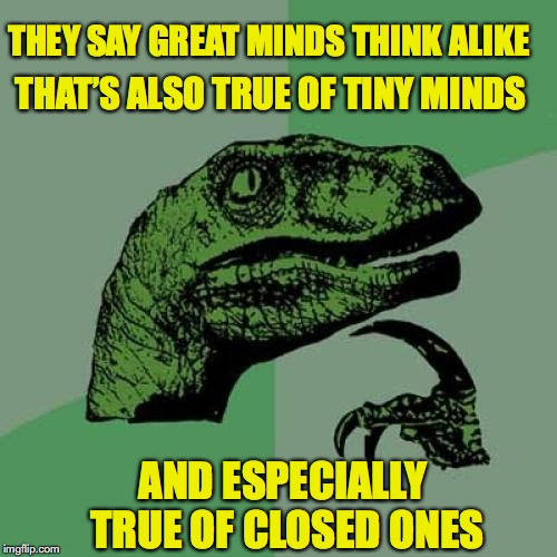 Minds Big And Small | THEY SAY GREAT MINDS THINK ALIKE THAT'S ALSO TRUE OF TINY MINDS AND ESPECIALLY TRUE OF CLOSED ONES | image tagged in memes,philosoraptor | made w/ Imgflip meme maker