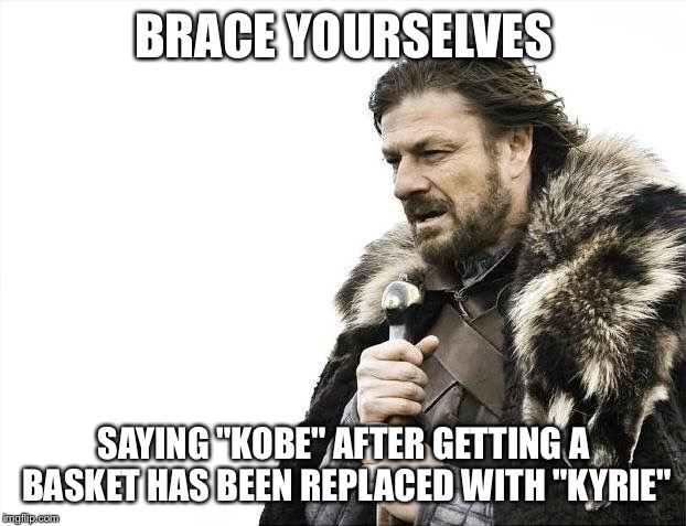"Brace Yourselves X is Coming Meme | BRACE YOURSELVES SAYING ""KOBE"" AFTER GETTING A BASKET HAS BEEN REPLACED WITH ""KYRIE"" 